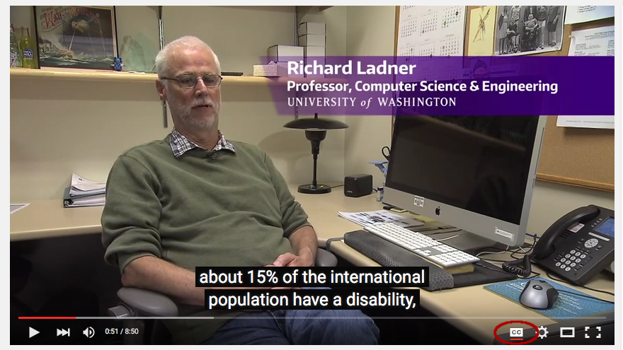 Screen shot of YouTube player with CC button circled. University of Washington Computer Science Professor Richard Ladner's caption reads: about 15% of the international population have a disability